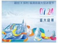 融创X保利 福清首届大型冰雪节,7.24轰冻来袭!